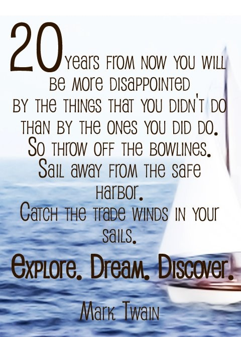 20 years from now you will be more disappointed by the things that you didn't do than by then ones you did do. So throw off the bowlines. Sail away from the safe harbor. Catch the trade winds in your sails. Explore. Dream. Discover. - Mark Twain, via travelinespecials.com