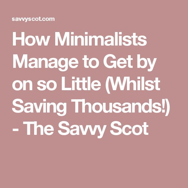 How Minimalists Manage to Get by on so Little (Whilst Saving Thousands!) - The Savvy Scot