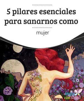 5 pilares esenciales para sanarnos como mujer  Sanarnos como mujer significa encontrar ese vínculo esencial con nosotras mismas para aferrarnos a nuestras fortalezas y crecer en libertad, en integridad y, sobre todo, en felicidad.