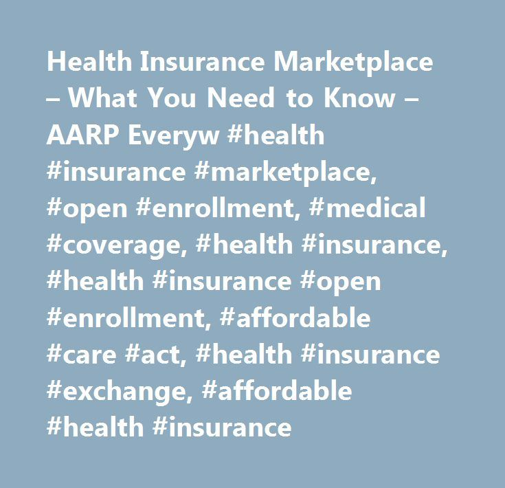 Health Insurance Marketplace – What You Need to Know – AARP Everyw #health #insurance #marketplace, #open #enrollment, #medical #coverage, #health #insurance, #health #insurance #open #enrollment, #affordable #care #act, #health #insurance #exchange, #affordable #health #insurance http://uganda.nef2.com/health-insurance-marketplace-what-you-need-to-know-aarp-everyw-health-insurance-marketplace-open-enrollment-medical-coverage-health-insurance-health-insurance-open-enrollment-af/  #…