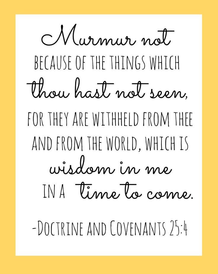 """Murmur not because of the things which thou hast not seen, for they are withheld from thee and from the world, which is wisdom in me in a time to come."" --Doctrine and Covenants 25:4"