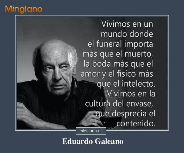 Frase De Eduardo Galeano Que Habla Sobre La Superficialidad Que Tiene La Sociedad Actual Consejosamista Frases Celebres De Libros Citas Frases Frases Celebres