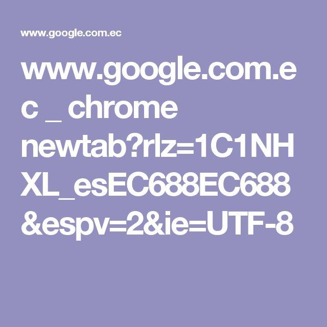 www.google.com.ec _ chrome newtab?rlz=1C1NHXL_esEC688EC688&espv=2&ie=UTF-8