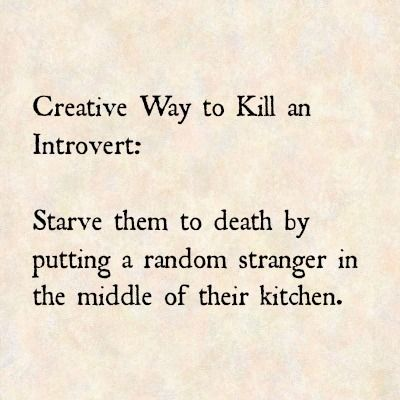 Creative Way to Kill an Introvert: Starve them to death by putting a random stranger in the middle of their kitchen. #TRUTH