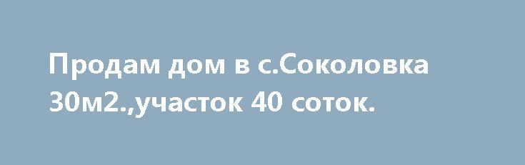 Продам дом в с.Соколовка 30м2.,участок 40 соток. http://brandar.net/ru/a/ad/prodam-dom-v-ssokolovka-30m2uchastok-40-sotok/  Продам дом 30 м2 в с.Соколовка по ул.Степная,13.Участок общей площадью 40 соток. На участке,флигель, все коммуникации-свет,газ,вода! Участки приватизированы,кадастровые номера:3522587200:51:019:0117 и 3522587200:51:019:0118! До города 5 мин езды на машине,ходит маршрутка.