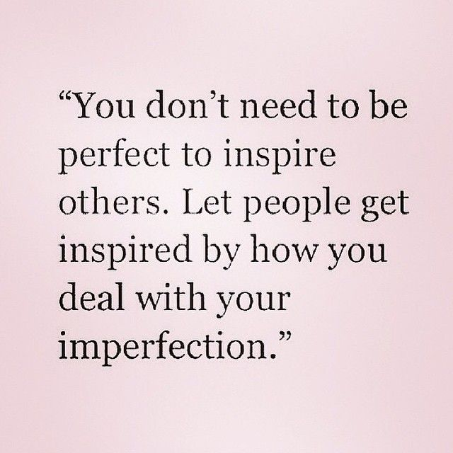 """You don't need to be perfect to inspire others. Let people get inspired by how you deal with your imperfections."""
