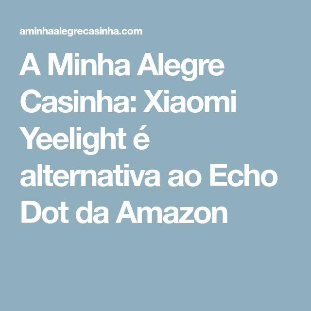 A Minha Alegre Casinha: Xiaomi Yeelight é alternativa ao Echo Dot da Amazon