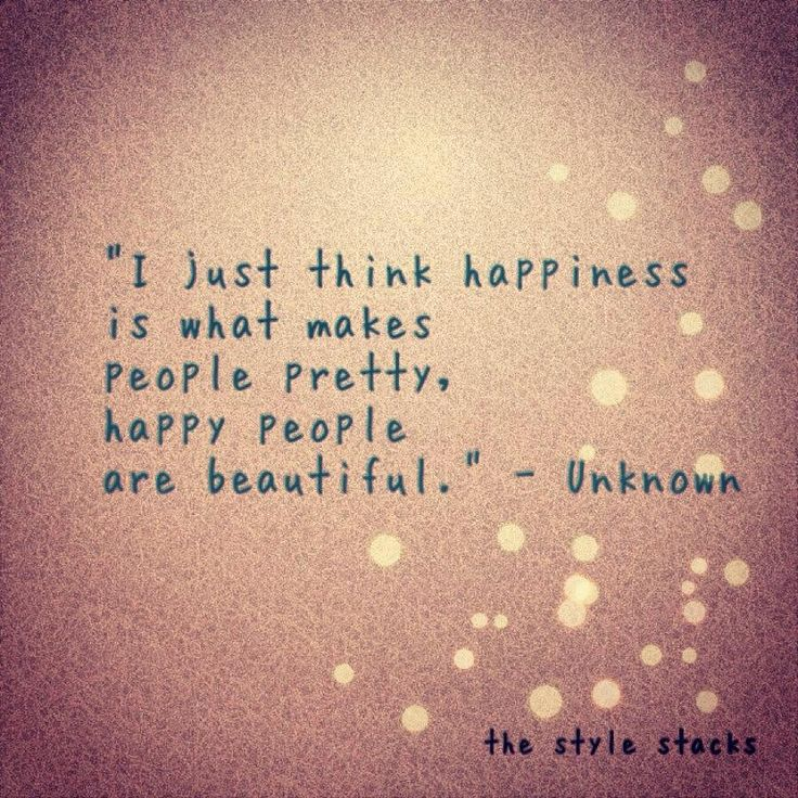 I just think happiness is what makes people pretty, happy people are beautiful. - Unknown
