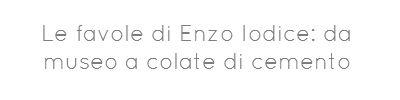 Le favole di Enzo Iodice: da museo a colate di cemento