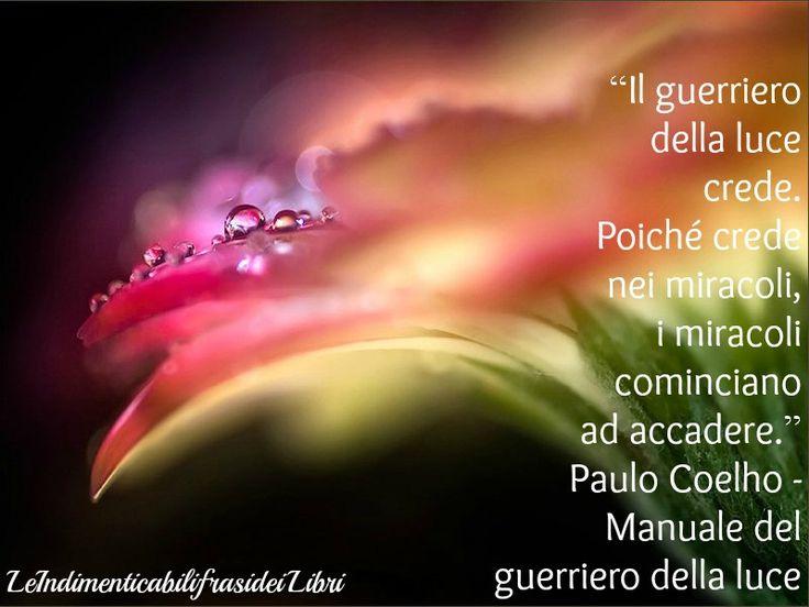 """""""Il guerriero della luce crede. Poiché crede nei miracoli, i miracoli cominciano ad accadere."""" Paulo Coelho - Manuale del guerriero della luce"""