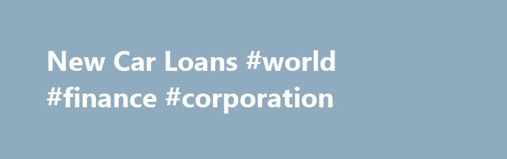 New Car Loans #world #finance #corporation http://finances.remmont.com/new-car-loans-world-finance-corporation/  #new car finance # NEW CAR LOANS Calculate and save by comparing car loans Expand your search to include all products without Go to Site links New Car Loans Unless you have cash saved up for a new car, kudos to you if you do, then you'll be on the hunt for a new car […]