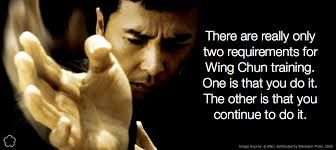"""There are really only two requirements for Wing Chun training. One is that you do it. The other is that you continue to do it."" 
