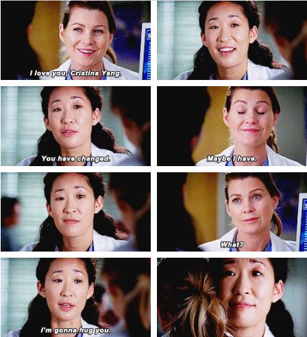 Meredith: I love you, Cristina Yang. Christina: You have changed. Meredith: Maybe I have. Meredith:  What? Christina: I'm gonna hug you.