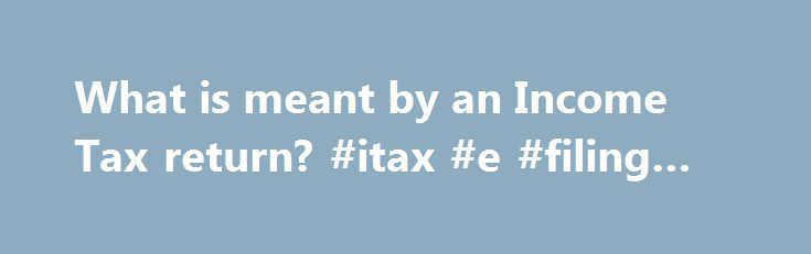 What is meant by an Income Tax return? #itax #e #filing #login http://income.remmont.com/what-is-meant-by-an-income-tax-return-itax-e-filing-login/  #what is meant by income tax return # Who has to file Income Tax Return? According to Section 139(1), every person whose total income during the previous year exceeds the maximum amount which is not chargeable to income tax has to file a tax return. During the current assessment year, any person earning exceeds Rs.2, […]