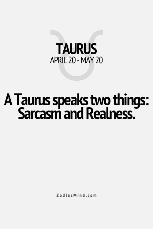 A Taurus speaks two things: Sarcasm and Realness. Zodiac sign. Taurus.