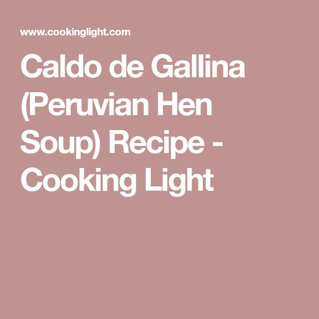Caldo de Gallina (Peruvian Hen Soup) Recipe - Cooking Light