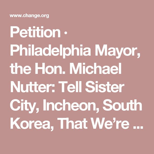 Petition · Philadelphia Mayor, the Hon. Michael Nutter: Tell Sister City, Incheon, South Korea, That We're Opposed to Torture and Consumption of Dogs and Cats! · Change.org