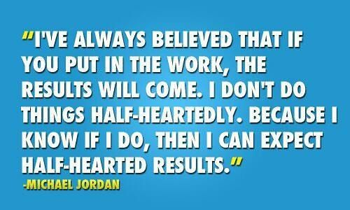 If you don't put in the work how do you expect to get great results?