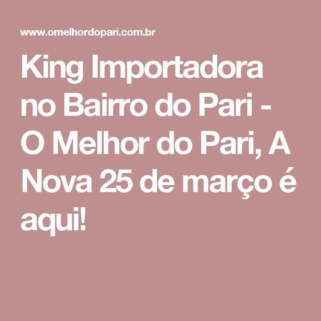 King Importadora no Bairro do Pari - O Melhor do Pari, A Nova 25 de março é aqui!