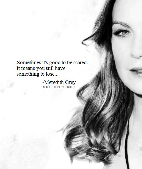 """Sometimes it's good to be scared. It means you still have something to lose."" Meredith Grey on Grey's Anatomy, Grey's Anatomy quotes"