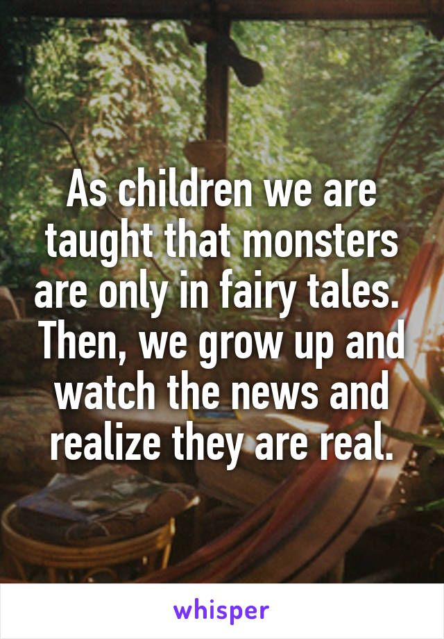 As children we are taught that monsters are only in fairy tales.  Then, we grow up and watch the news and realize they are real.