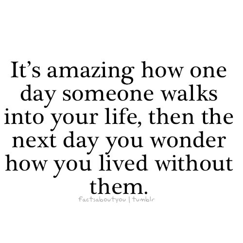 It's amazing how one day someone walks into your life, then the next day you wonder how you lived with out them.