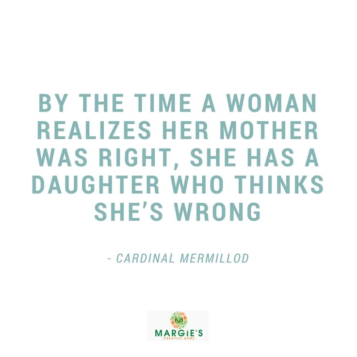 By the time a woman realizes her mother was right, she has a daughter who thinks she's wrong  - - we love  inspirational mother daughter quotes, too! Learn how to celebrate your mother daughter relationship at www.margiescreativegemz.com