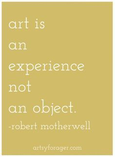 """Art is an experience, not an object."" - Robert Motherwell"