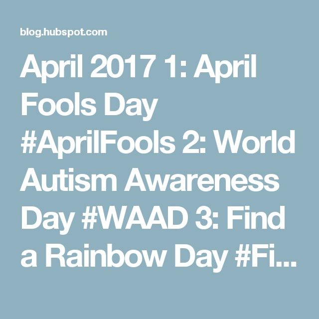 April 2017  1: April Fools Day #AprilFools  2: World Autism Awareness Day #WAAD  3: Find a Rainbow Day #FindARainbowDay  4: Hug a Newsperson Day #HugANewsperson  5: National Walking Day #NationalWalkingDay  7: World Health Day #LetsTalk  10: National Siblings Day #NationalSiblingsDay  Encourage a Young Writer Day #EncourageAYoungWriterDay  11: National Pet Day #NationalPetDay  12: International Day of Human Space Flight #InternationalDayOfHumanSpaceFlight  14: Equal Pay Day #EqualPayDay  16…