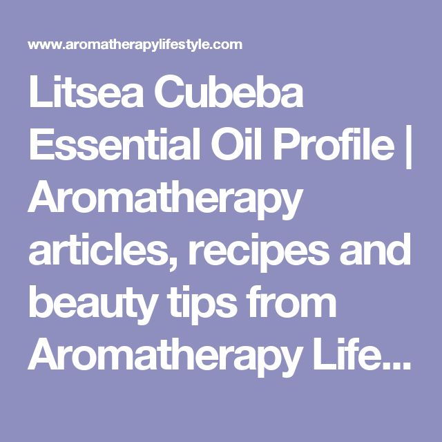 Litsea Cubeba Essential Oil Profile | Aromatherapy articles, recipes and beauty tips from Aromatherapy Lifestyle