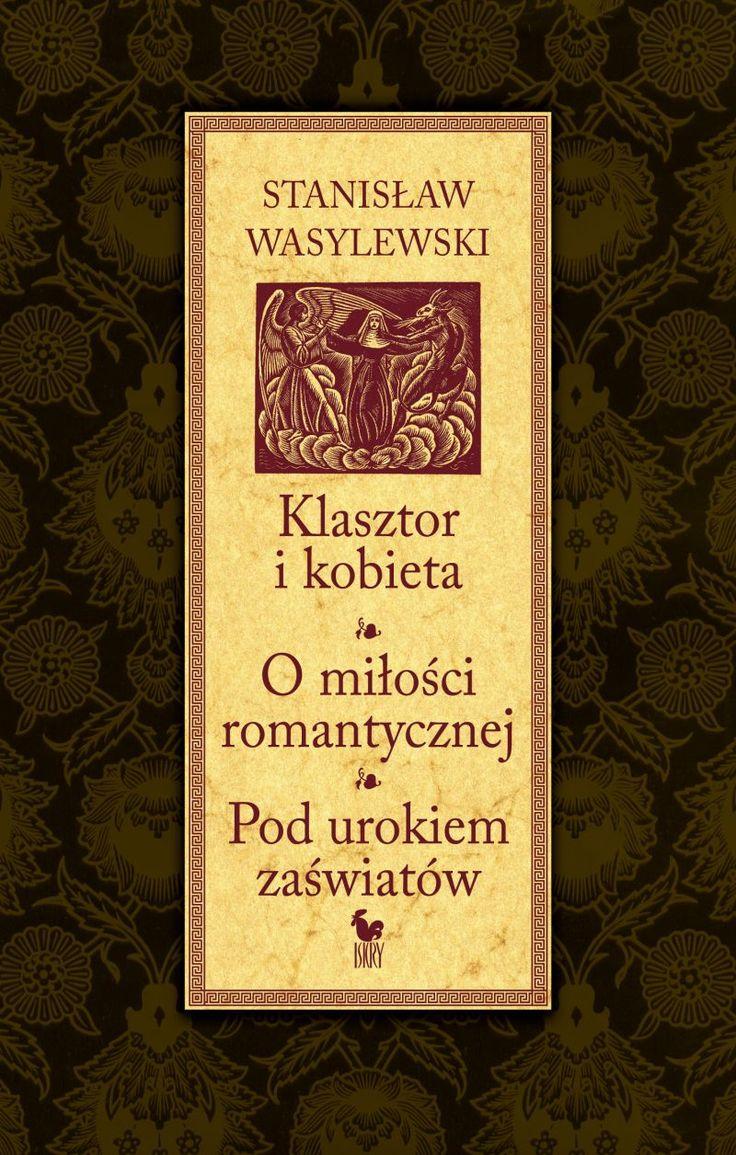 """""""Klasztor i kobieta"""" and """"O miłości romantycznej"""" and """"Pod urokiem zaświatów"""" Stanisław Wasylewski Preface: Janusz Tazbir Cover by Andrzej Barecki Published by Wydawnictwo Iskry 2013"""