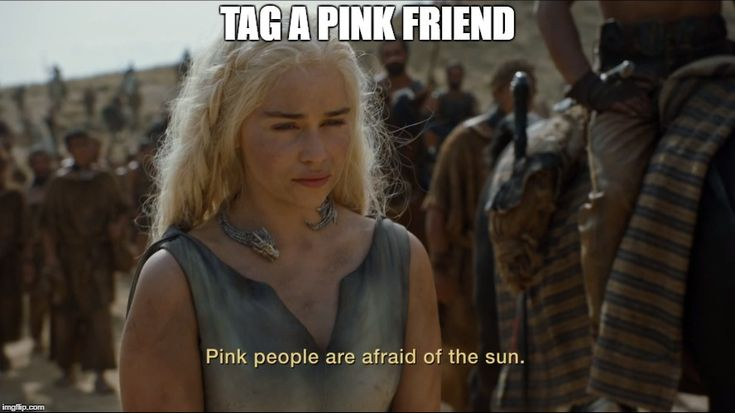 White people are afraid of the sun! | TAG A PINK FRIEND | image tagged in white,game of thrones,sunburn,white people,white guy,pink guy | made w/ Imgflip meme maker