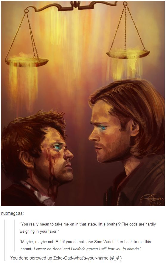 """You really mean to take me on in that state, little brother? The odds are hardly weighing in your favor."" ""Maybe, maybe not. But if you do not give Sam Winchester back to me this instant, I swear on Anael and Lucifer's graves I will tear you to shreds."" 