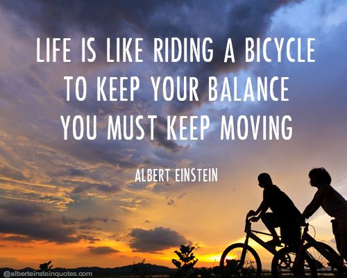 Life is like riding a bicycle. To keep your balance you ...