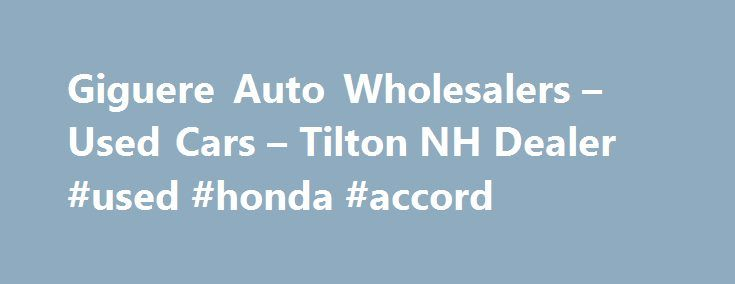 Giguere Auto Wholesalers – Used Cars – Tilton NH Dealer #used #honda #accord http://cameroon.remmont.com/giguere-auto-wholesalers-used-cars-tilton-nh-dealer-used-honda-accord/  #used autos for sale # Giguere Auto Wholesalers – Tilton NH, 03276 At Giguere Auto Wholesalers in Tilton NH, customer service is our main goal for our Tilton Used Cars, Used Pickup Trucks dealership. If you plan to buy used cars for sale, used vehicles, usedcars, pre-owned cars, used pickup trucks, trucks, pickups…