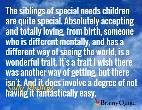 The siblings of special needs children are quite special. Absolutely accepting and totally loving, from birth, someone who is different mentally, and has a different way of seeing the world, is a wonderful trait. It's a trait I wish there was another way of getting, but there isn't. And it does involve a degree of not having it fantastically easy. / Sally Phillips