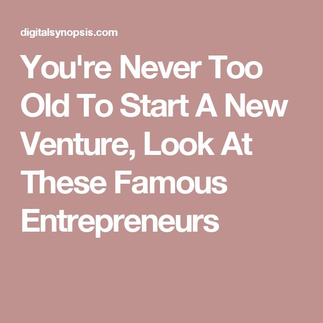 You're Never Too Old To Start A New Venture, Look At These Famous Entrepreneurs