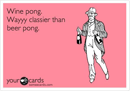 Amen, Good Ideas, Wayyy Classier, Wine Pong, Beer Pong Humor, So True, Yesss, Stay Classy, Agree
