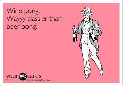 Duh!!: Beer Pong, Classy Lady, Good Ideas, Wayyy Classier, Wine O', So True, Yesss, Stay Classy, It Works