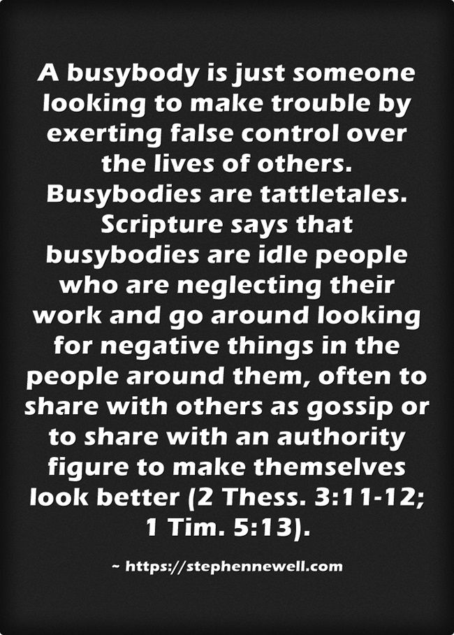 A busybody is just someone looking to make trouble by exerting false control over the lives of others. Busybodies are tattletales. Scripture says that busybodies are idle people who are neglecting their work and go around looking for negative things in the people around them, often to share with others as gossip or to share with an authority figure to make themselves look better (2 Thess. 3:11-12; 1 Tim. 5:13).
