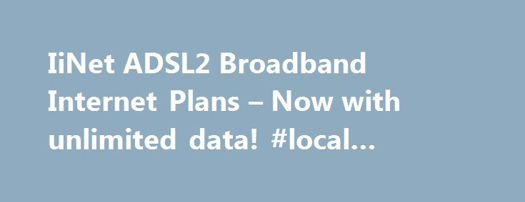 IiNet ADSL2 Broadband Internet Plans – Now with unlimited data! #local #internet #providers http://internet.remmont.com/iinet-adsl2-broadband-internet-plans-now-with-unlimited-data-local-internet-providers/  ADSL2+ Broadband Plans Not sure if your existing modem is suitable? We always recommend our Included WiFi modem, which is easy to setup and works with iiNet TV Netphone. If you have a modem that you've used to connect to ADSL2+ Broadband previously though, there's a good chance you'll…