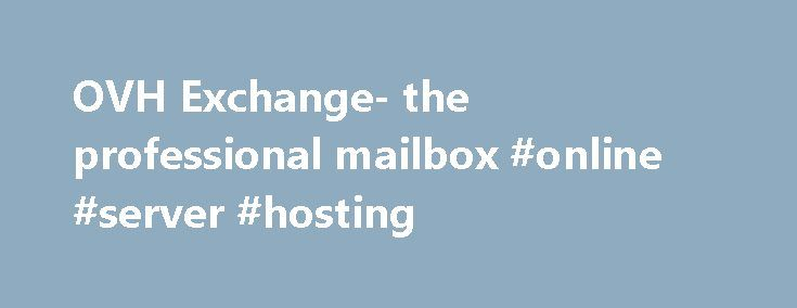 OVH Exchange- the professional mailbox #online #server #hosting http://hosting.nef2.com/ovh-exchange-the-professional-mailbox-online-server-hosting/  #hosted exchange # OVH Exchange Exchange Features: Exchange is described as the most comprehensive and professional email solution on the market, offering many features, such as shared contacts, folders and calendars, and email synchronization across all your devices. Each account can be managed independently and access restrictions can be…