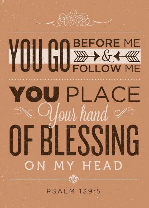 """Psalm 139:5 """"You go before me and follow me. You place Your hand of blessing on my head."""""""