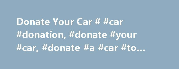 Donate Your Car # #car #donation, #donate #your #car, #donate #a #car #to #charity http://san-diego.remmont.com/donate-your-car-car-donation-donate-your-car-donate-a-car-to-charity/  # How to Donate a Car Now more than ever, cash-strapped non-profits need financial support, and donating your car can be a great way to help. It's also very generous. It's also important to remember that you can only take a charitable deduction if you itemize your deductions. So, before you give away your car…