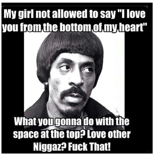 """My girlfriend is not allowed to say """"I love you from the bottom of my heart""""  What you gonna do with the space at the top? Love other Niggaz? Fuck that!"""