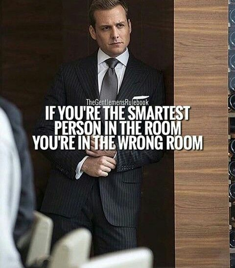 If you're the smartest person in the room, you're in the wrong room.