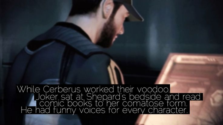 """""""While Cerberus worked their voodoo, Joker sat at Shepard's bedside and read comic books to her comatose form. He had funny voices for every character."""" Submitted by virusq."""
