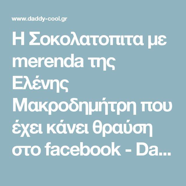 Η Σοκολατοπιτα με merenda της Ελένης Mακροδημήτρη που έχει κάνει θραύση στο facebook - Daddy-Cool.gr
