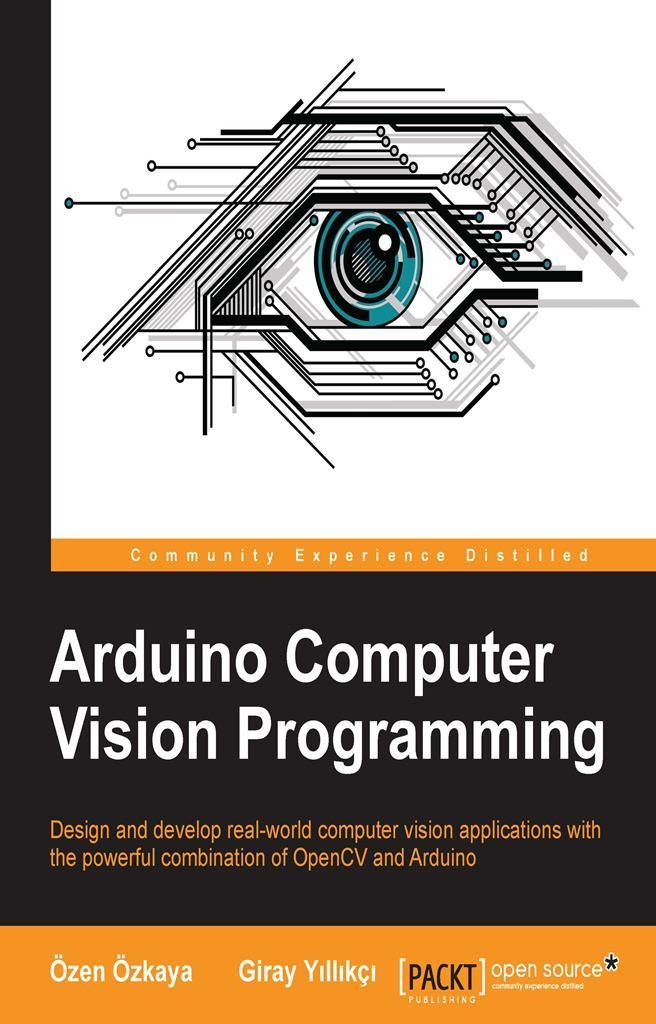 Design And Develop Real World Computer Vision Applications With The Powerful Combination Of Opencv And Arduino About This Book Computer Vision Arduino Computer