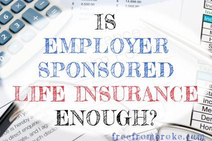 Does your employer offer life insurance? If so that's a nice perk but you need to see why that probably isn't enough for you.